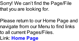 Sorry! We can't find the Page/File  that you are looking for.  Please return to our Home Page and  navigate from our Menu to find links  to all current Pages/Files.  Link: Home Page